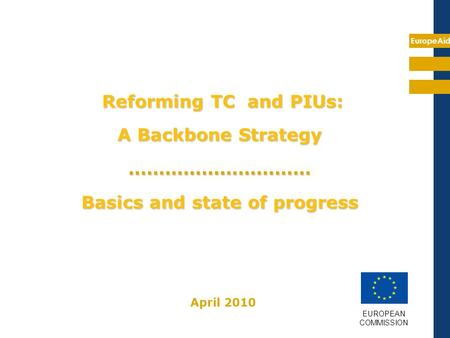 EuropeAid Reforming TC and PIUs: A Backbone Strategy ………………………… Basics and state of progress EUROPEAN COMMISSION April 2010.