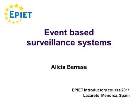 Event based surveillance systems Alicia Barrasa EPIET Introductory course 2011 Lazareto, Menorca, Spain.