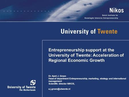 Entrepreneurship support at the University of Twente: Acceleration of Regional Economic Growth Dr. Aard J. Groen Head of department Entrepreneurship, marketing,