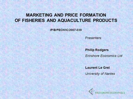 MARKETING AND PRICE FORMATION OF FISHERIES AND AQUACULTURE PRODUCTS IP/B/PECH/IC/2007-039 ERINSHORE ECONOMICS Presenters: Philip Rodgers Erinshore Economics.