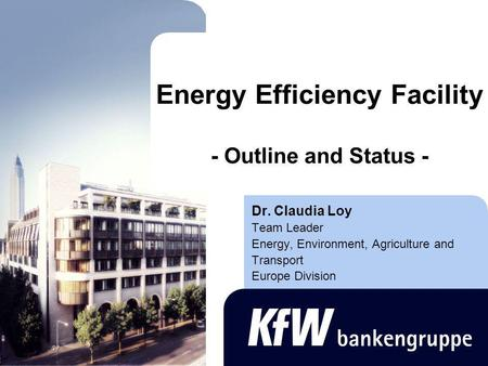 Energy Efficiency Facility - Outline and Status - Dr. Claudia Loy Team Leader Energy, Environment, Agriculture and Transport Europe Division.