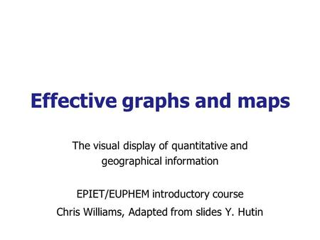 Effective graphs and maps The visual display of quantitative and geographical information EPIET/EUPHEM introductory course Chris Williams, Adapted from.