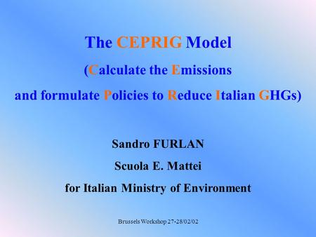 Brussels Workshop 27-28/02/02 The CEPRIG Model (Calculate the Emissions and formulate Policies to Reduce Italian GHGs) Sandro FURLAN Scuola E. Mattei for.