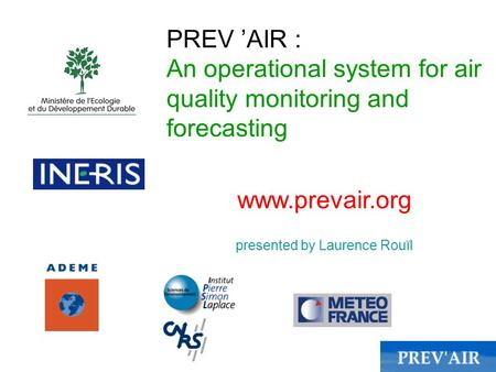 PREV AIR : An operational system for air quality monitoring and forecasting www.prevair.org presented by Laurence Rouïl.