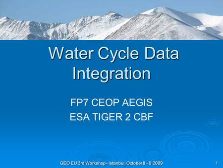 GEO EU 3rd Workshop - Istanbul, October 8 - 9 2009 1 Water Cycle Data Integration Water Cycle Data Integration FP7 CEOP AEGIS ESA TIGER 2 CBF.