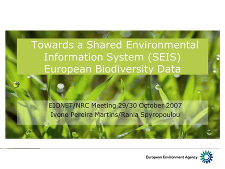 Towards a Shared Environmental Information System (SEIS) European Biodiversity Data EIONET/NRC Meeting 29/30 October 2007 Ivone Pereira Martins/Rania Spyropoulou.