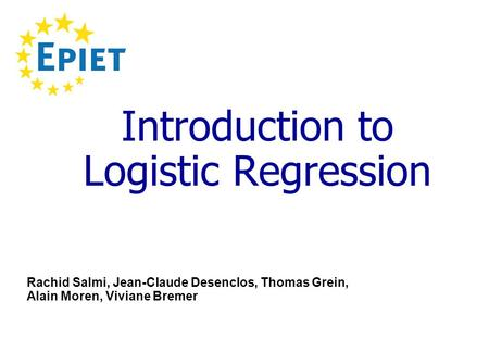 Introduction to Logistic Regression Rachid Salmi, Jean-Claude Desenclos, Thomas Grein, Alain Moren, Viviane Bremer.