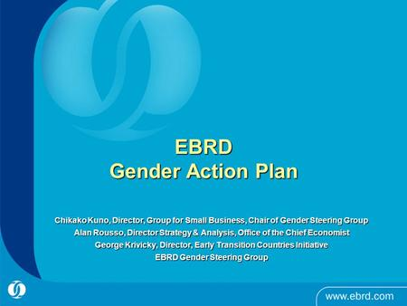 EBRD Gender Action Plan Chikako Kuno, Director, Group for Small Business, Chair of Gender Steering Group Alan Rousso, Director Strategy & Analysis, Office.