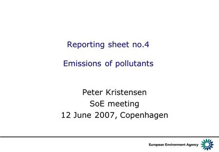 Reporting sheet no.4 Emissions of pollutants Peter Kristensen SoE meeting 12 June 2007, Copenhagen.