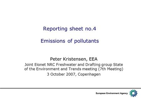 Reporting sheet no.4 Emissions of pollutants Peter Kristensen, EEA Joint Eionet NRC Freshwater and Drafting group State of the Environment and Trends meeting.