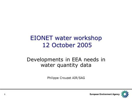 1 EIONET water workshop 12 October 2005 Developments in EEA needs in water quantity data Philippe Crouzet AIR/SAG.