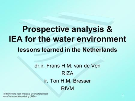 Rijksinstituut voor Integraal Zoetwaterbeheer en Afvalwaterbehandeling (RIZA) 1 Prospective analysis & IEA for the water environment lessons learned in.