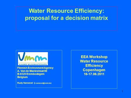 1 EEA Workshop Water Resource Efficiency Copenhagen 16-17.06.2011 Water Resource Efficiency: proposal for a decision matrix Flemish Environment Agency.