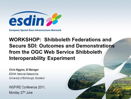 WORKSHOP: Shibboleth Federations and Secure SDI: Outcomes and Demonstrations from the OGC Web Service Shibboleth Interoperability Experiment Chris Higgins,