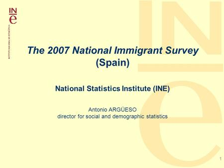 1 The 2007 National Immigrant Survey (Spain) National Statistics Institute (INE) Antonio ARGÜESO director for social and demographic statistics.