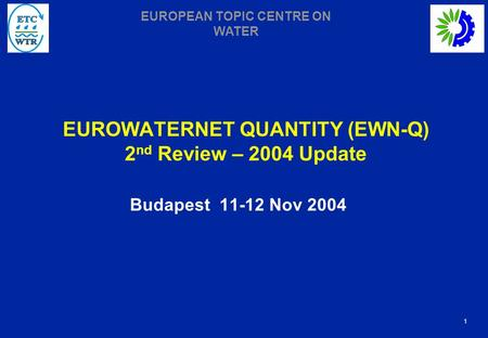 1 EUROPEAN TOPIC CENTRE ON WATER EUROWATERNET QUANTITY (EWN-Q) 2 nd Review – 2004 Update Budapest 11-12 Nov 2004.