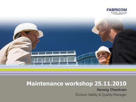 Maintenance workshop 25.11.2010 Herwig Chantrain Division Safety & Quality Manager.