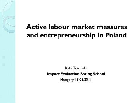 Active labour market measures and entrepreneurship in Poland Rafał Trzciński Impact Evaluation Spring School Hungary, 18.05.2011.