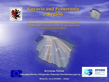 Brussels, 10-13 October, 2005r. 1 Kuyavia and Pomerania e-Region Kujawsko-Pomorska Sieć Informacyjna (K-PSI) Broadband Communication Network of Kuyavia.