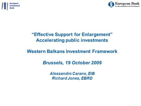 1 Effective Support for Enlargement Accelerating public investments Western Balkans Investment Framework Brussels, 19 October 2009 Alessandro Carano, EIB.