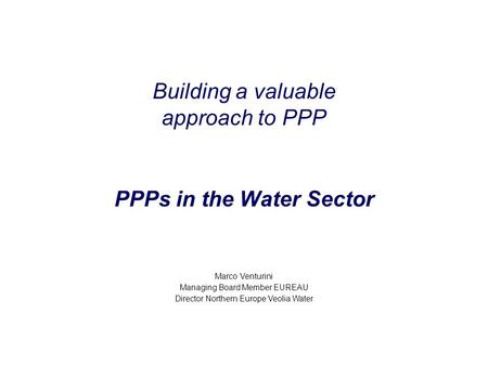 Building a valuable approach to PPP PPPs in the Water Sector Marco Venturini Managing Board Member EUREAU Director Northern Europe Veolia Water.