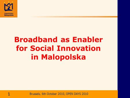 Brussels, 6th October 2010, OPEN DAYS 2010 Broadband as Enabler for Social Innovation in Malopolska Kraków, 2 kwietnia 2004 r. Brussels, 6th October 2010,