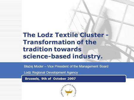 The Lodz Textile Cluster - Transformation of the tradition towards science-based industry. Brussels, 9th of October 2007 Błażej Moder – Vice President.