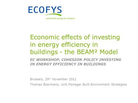 Thomas Boermans, Unit Manager Built Environment Strategies Brussels, 29 th November 2011 Economic effects of investing in energy efficiency in buildings.