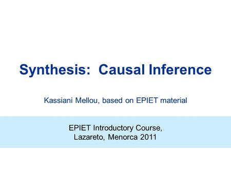 Synthesis: Causal Inference EPIET Introductory Course, Lazareto, Menorca 2011 Kassiani Mellou, based on EPIET material.