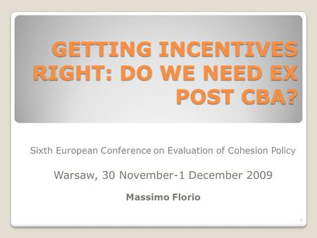 GETTING INCENTIVES RIGHT: DO WE NEED EX POST CBA? Sixth European Conference on Evaluation of Cohesion Policy Warsaw, 30 November-1 December 2009 Massimo.