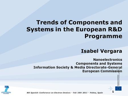 1 8th Spanish Conference on Electron Devices – Feb 10th 2011 – Palma, Spain Trends of Components and Systems in the European R&D Programme Isabel Vergara.