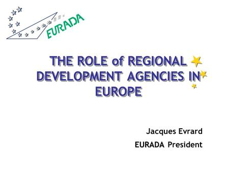 THE ROLE of REGIONAL DEVELOPMENT AGENCIES IN EUROPE Jacques Evrard EURADA EURADA President.