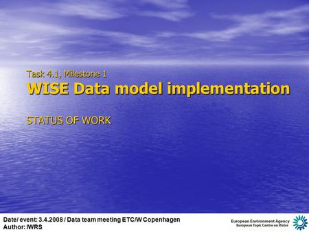 Date/ event: 3.4.2008 / Data team meeting ETC/W Copenhagen Author: IWRS Task 4.1, Milestone 1 WISE Data model implementation STATUS OF WORK.