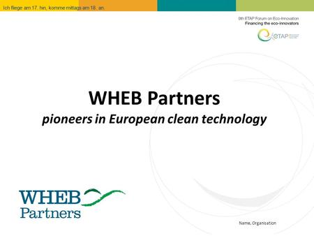 Name, Organisation Ich fliege am 17. hin, komme mittags am 18. an. WHEB Partners pioneers in European clean technology.