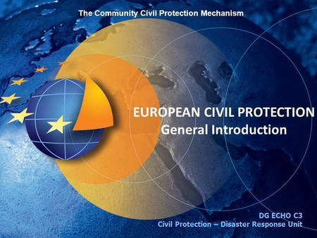 EUROPEAN CIVIL PROTECTION General Introduction DG ECHO C3 Civil Protection – Disaster Response Unit The Community Civil Protection Mechanism.