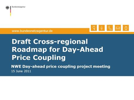 Www.bundesnetzagentur.de Draft Cross-regional Roadmap for Day-Ahead Price Coupling NWE Day-ahead price coupling project meeting 15 June 2011.