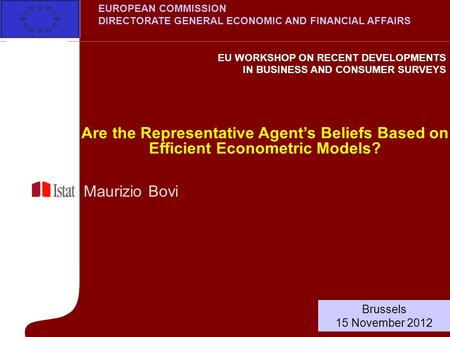 Maurizio Bovi Are the Representative Agents Beliefs Based on Efficient Econometric Models? Brussels 15 November 2012 EUROPEAN COMMISSION DIRECTORATE GENERAL.