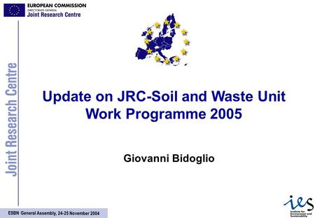 ESBN General Assembly, 24-25 November 2004 Update on JRC-Soil and Waste Unit Work Programme 2005 Giovanni Bidoglio.
