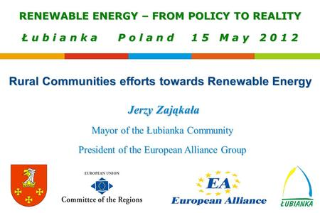 Jerzy Zająkała Mayor of the Łubianka Community President of the European Alliance Group RENEWABLE ENERGY – FROM POLICY TO REALITY Ł u b i a n k a P o l.