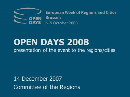 OPEN DAYS 2008 presentation of the event to the regions/cities 14 December 2007 Committee of the Regions.
