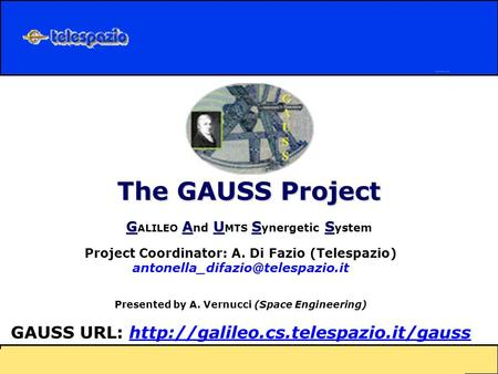 The GAUSS Project GAUSS G ALILEO A nd U MTS S ynergetic S ystem Project Coordinator: A. Di Fazio (Telespazio) Presented.
