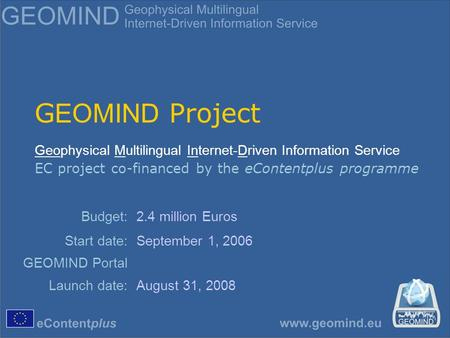 G EOMIND Project Geophysical Multilingual Internet-Driven Information Service EC project co-financed by the eContentplus programme Budget:2.4 million Euros.