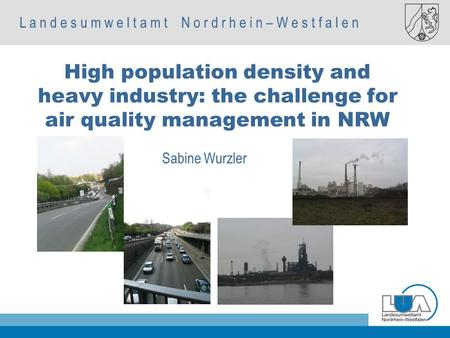 L a n d e s u m w e l t a m t N o r d r h e i n – W e s t f a l e n Autorenname, Fachbereich Sabine Wurzler High population density and heavy industry: