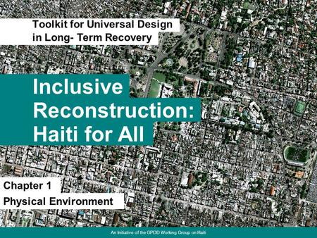 Inclusive Toolkit for Universal Design 1 Reconstruction: Haiti for All in Long- Term Recovery Chapter 1 Physical Environment An Initiative of the GPDD.
