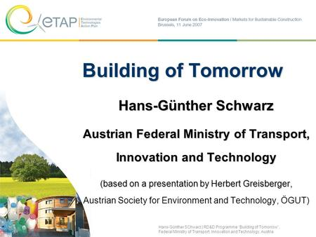 Building of Tomorrow Hans-Günther Schwarz Austrian Federal Ministry of Transport, Innovation and Technology (based on a presentation by Herbert Greisberger,