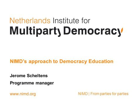 NIMD | From parties for parties Jerome Scheltens Programme manager NIMDs approach to Democracy Education.