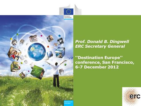 Research and Innovation Research and Innovation Prof. Donald B. Dingwell ERC Secretary General ''Destination Europe'' conference, San Francisco, 6-7 December.