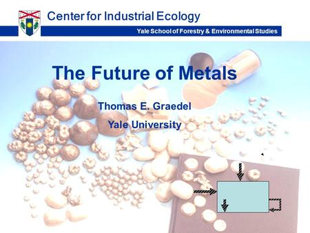 The Future of Metals Center for Industrial Ecology Thomas E. Graedel