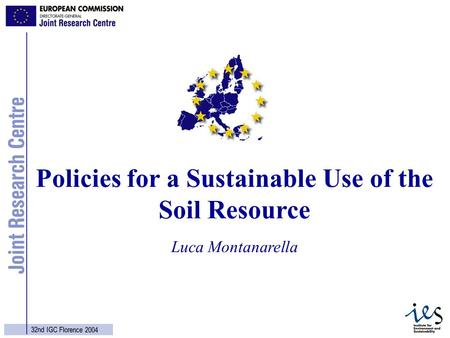 1 32nd IGC Florence 2004 Luca Montanarella Policies for a Sustainable Use of the Soil Resource.