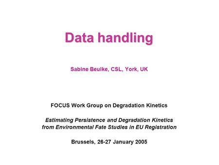 Data handling Sabine Beulke, CSL, York, UK FOCUS Work Group on Degradation Kinetics Estimating Persistence and Degradation Kinetics from Environmental.